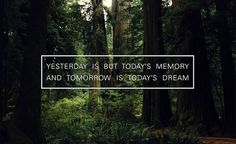 """Yesterday is but today's memory and tomorrow is today's dream"""