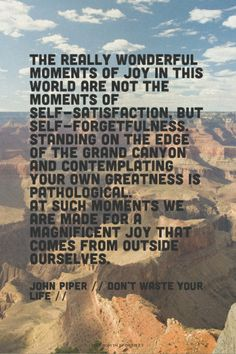 The really wonderful moments of joy in this world are not the moments of self-satisfaction, but self-forgetfulness.  Standing on the edge of the Grand Canyon and contemplating your own greatness is pathological.  At such moments we are made for a magnificent joy that comes from outside ourselves. - John Piper // Don't Waste Your Life // Read more at http://desiringgod.org/books/dont-waste-your-life
