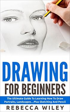 Drawing: Drawing For Beginners  - The Ultimate Guide To Learning How To Draw Portraits, Landscapes...Plus Sketching And Pencil Drawing (How To Draw, Drawing Techniques, Sketching) by [Wiley, Rebecca]