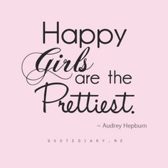Happy girls are the prettiest.