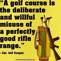 A golf course is the deliberate and willful misuse of a perfectly good rifle range.