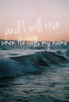 I will rise when He calls my name