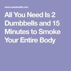 All You Need Is 2 Dumbbells and 15 Minutes to Smoke Your Entire Body