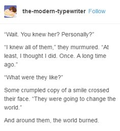 """Wait. You knew her? Personally?"" ""I knew all of them,"" they murmured. ""At least, I thought I did. Once. A long time ago."" ""What were they like?"" Some crumpled copy of a smile crossed their face. ""They were going to change the world."" And around them, the world burned."