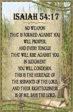 """""""No weapon formed against you shall prosper, And every tongue which rises against you in judgment You shall condemn. This is the heritage of the servants of the LORD, And their righteousness is from Me,"""" Says the LORD."""" Isaiah 54:17 #WordOfGod #BibleVerses"""