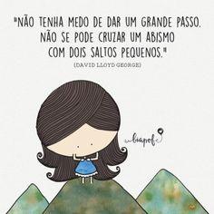 <p></p><p>Não tenha medo de dar um grande passo. Não se pode cruzar um abismo com dois saltos pequenos. (David Lloyd George)</p>