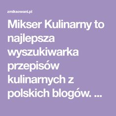Mikser Kulinarny to najlepsza wyszukiwarka przepisów kulinarnych z polskich blogów. Dziennie setki nowych przepisów. Zapraszamy!