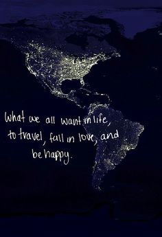 Travel, fall in love, and be happy.