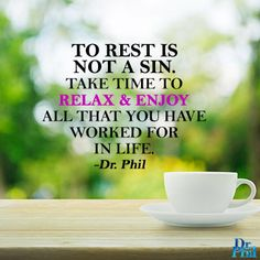 To rest is not a sin. Take time to relax and enjoy all that you've worked for in life.