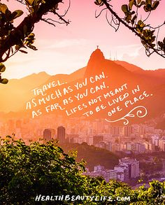 Travel as much as you can as far as you can. Life is not meant to be lived in one place.