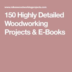 150 Highly Detailed Woodworking Projects & E-Books