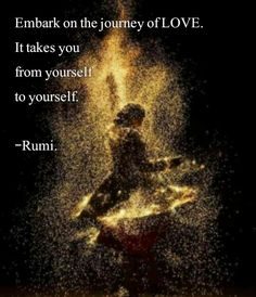 Embark on the journey of love. It takes you from yourself to yourself. Rumi