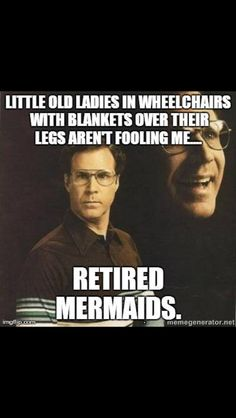 Little old ladies in wheelchairs with blankets over their legs aren't fooling me... Retired mermaids.