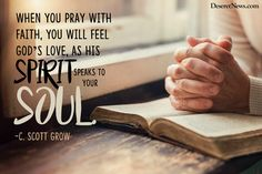 """""""When you pray with faith, you will feel God's love as His spirit speaks to your soul.""""  –Elder C. Scott Grow #LDSconf #quotes #LDS"""