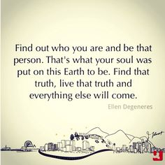 """""""Find out who you are and be that person. That's what your soul was put on this Earth to be. Find that truth, live that truth and everything else will come.""""—Ellen DeGeneres #EllenDeGeneres #beyourself #truth #TheAcademyAwards #Oscars2014 #fearless #courage #quotes #quote #inspiration #quollective #life #lifequotes #instagood #instaquote"""