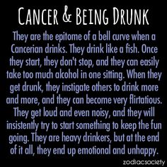 Cancer and Being Drunk. In my case, when I used to drink, 90% of the time I was a very happy drunk!