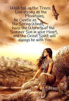 """Walk tall as the Trees; Live strong as the Mountains, be Gentle as the Spring Winds, keep the Warmth of the Summer Sun in your Heart, and the Great Spirit will always be with You."" a and blessing of sorts Native American Prayers, Native American Spirituality, Native American Cherokee, Native American Pictures, Native American Symbols, Native American Women, Native American History, American Indians, Cherokee Rose"