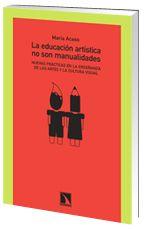 La Educación artística no son manualidades : nuevas prácticas en la enseñanza de las artes y la cultura visual / María Acaso
