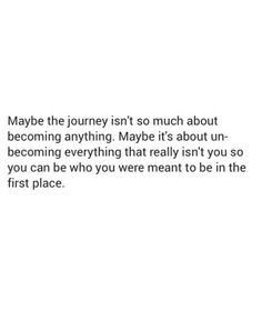 Maybe the journey is unbecoming everything that really isn't you