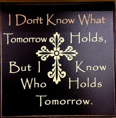 Bible quote : I know Who holds tomorrow..