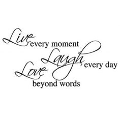 Live every moment, Laugh every day, Love beyond words  #love #life #quotes