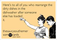 Here's to all of you who rearrange the dirty dishes in the dishwasher after someone else has loaded it.   thesaucysoutherner.   oh yeah