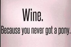 Could be, but I never really wanted a pony.  What about you? Wine Quotes | BarrelartNapaValley.etsy.com