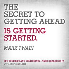 The secret to getting ahead, is getting started -- Mark Twain