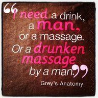 I'll take a drunken massage by a man...a hot man!!!