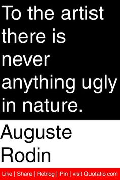 Auguste Rodin - To the artist there is never anything ugly in nature. #quotations #quotes