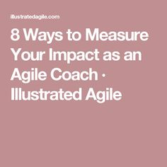 8 Ways to Measure Your Impact as an Agile Coach · Illustrated Agile