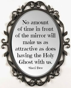 """No amount of time in front of the mirror will make us as attractive as does having the Holy Ghost with us."" -Sheri Dew"