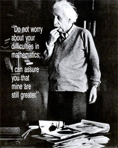 Do not worry about your difficulties in mathematics. I can assure you that mine are still greater.