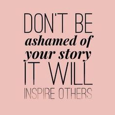 Don't be ashamed of your story, it will inspire others. God wants us to share our testimonies....so others will know that Jesus can change ANYONE. #Christian #Christianity #Jesus