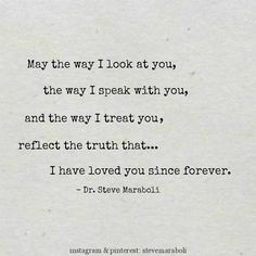 """May the way I look at you, the way I speak with you, and the way I treat you, reflect the truth that... I have loved you since forever."" - Steve Maraboli  #quote"