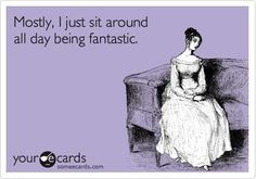 """Mostly, I just sit around all day being fantastic."" - someecards"