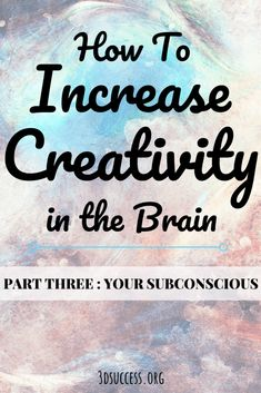How to Increase Creativity in the Brain [Part 3: Your Subconscious]