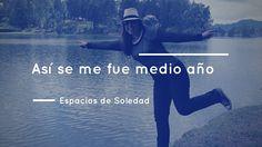 Espacios de Soledad: Así se me fue medio año