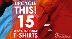 Upcycle This! 15 Ways to Reuse Old T-Shirts | Redesign Revolution