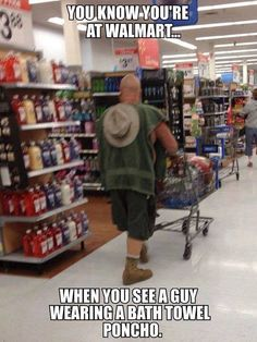 You know you're at Walmart when you see a guy wearing a bath towel poncho.
