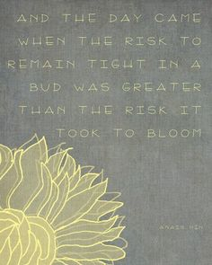 """And the day came when the risk to remain tight in a bud was greater than the risk it took to bloom""- Anais Nin"