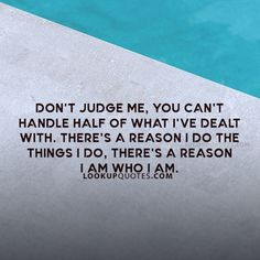 Don't #judge me, you can't handle half of what I've dealt with. There's a reason I do the things I do, there's a reason why I am who I am.#quotes #life