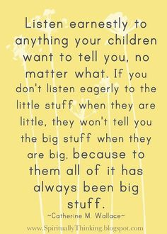 listen earnestly to anything your children want to tell you