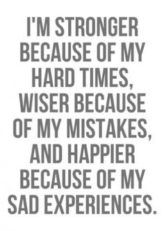 I am stronger because of my hard times, wiser because of my mistakes, and happier because of my sad experiences.