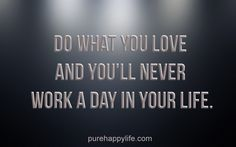 #life #quotes purehappylife.com - Do what you love and you'll never work a day in your life.