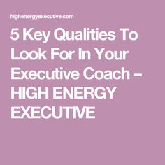 5 Key Qualities To Look For In Your Executive Coach – HIGH ENERGY EXECUTIVE