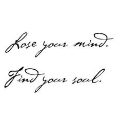 Lose your mind.  Find your soul.