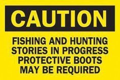 Caution:  Fishing and hunting stories in progress.  Protective boots may be required.