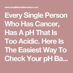 Every Single Person Who Has Cancer, Has A pH That Is Too Acidic. Here Is The Easiest Way To Check Your pH Balance - The Healthiest Alternative