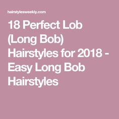 18 Perfect Lob (Long Bob) Hairstyles for 2018 - Easy Long Bob Hairstyles
